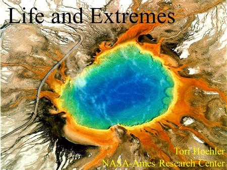 Life and Extremes Tori Hoehler NASA-Ames Research Center.