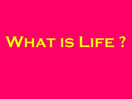 What is Life ?. List 10 different types of Life This should organisms you think are alive.