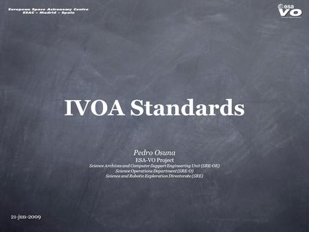 21-jun-2009 IVOA Standards Pedro Osuna ESA-VO Project Science Archives and Computer Support Engineering Unit (SRE-OE) Science Operations Department (SRE-O)
