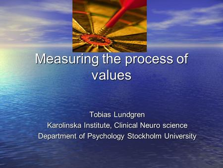 Measuring the process of values Tobias Lundgren Karolinska Institute, Clinical Neuro science Department of Psychology Stockholm University.