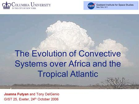 Joanna Futyan and Tony DelGenio GIST 25, Exeter, 24 th October 2006 The Evolution of Convective Systems over Africa and the Tropical Atlantic.