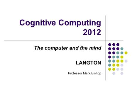 Cognitive Computing 2012 The computer and the mind LANGTON Professor Mark Bishop.