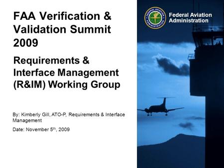 Federal Aviation Administration FAA Verification & Validation Summit 2009 Requirements & Interface Management (R&IM) Working Group By: Kimberly Gill, ATO-P,