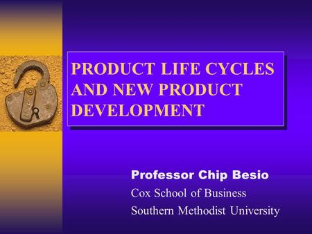PRODUCT LIFE CYCLES AND NEW PRODUCT DEVELOPMENT Professor Chip Besio Cox School of Business Southern Methodist University.