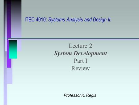 ITEC 4010: Systems Analysis and Design II. Lecture 2 System Development Part I Review Professor K. Regis.