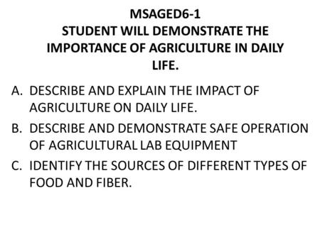 MSAGED6-1 STUDENT WILL DEMONSTRATE THE IMPORTANCE OF AGRICULTURE IN DAILY LIFE. A.DESCRIBE AND EXPLAIN THE IMPACT OF AGRICULTURE ON DAILY LIFE. B.DESCRIBE.