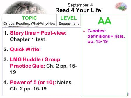 Read 4 Your Life! AA o C-notes: definitions + lists, pp. 15-19 1.Story time + Post-view: Chapter 1 test 2.Quick Write! 3.LMG Huddle / Group Practice Quiz: