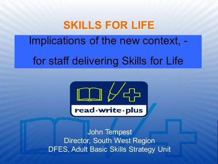 The national strategy for improving adult literacy and numeracy skills SKILLS FOR LIFE John Tempest Director, South West Region DFES, Adult Basic Skills.