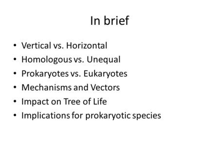 In brief Vertical vs. Horizontal Homologous vs. Unequal Prokaryotes vs. Eukaryotes Mechanisms and Vectors Impact on Tree of Life Implications for prokaryotic.