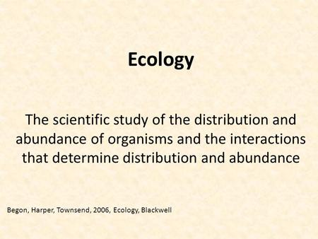 Ecology The scientific study of the distribution and abundance of organisms and the interactions that determine distribution and abundance Begon, Harper,