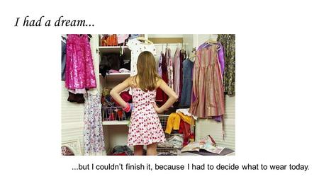 I had a dream......but I couldn't finish it, because I had to decide what to wear today.