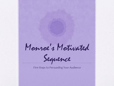 Monroe's Motivated Sequence Five Steps to Persuading Your Audience.