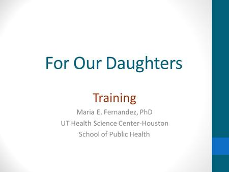 For Our Daughters Training Maria E. Fernandez, PhD UT Health Science Center-Houston School of Public Health.