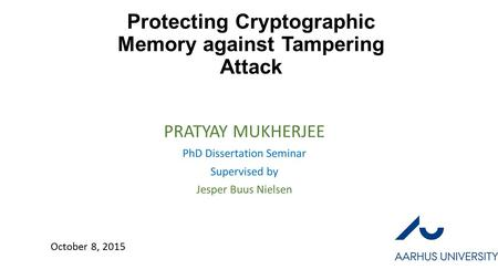 Protecting Cryptographic Memory against Tampering Attack PRATYAY MUKHERJEE PhD Dissertation Seminar Supervised by Jesper Buus Nielsen October 8, 2015.
