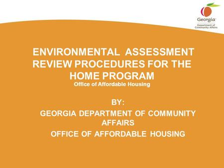 Office of Affordable Housing ENVIRONMENTAL ASSESSMENT REVIEW PROCEDURES FOR THE HOME PROGRAM BY: GEORGIA DEPARTMENT OF COMMUNITY AFFAIRS OFFICE OF AFFORDABLE.