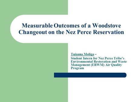 Measurable Outcomes of a Woodstove Changeout on the Nez Perce Reservation Tuiaana Moliga – Student Intern for Nez Perce Tribe's Environmental Restoration.