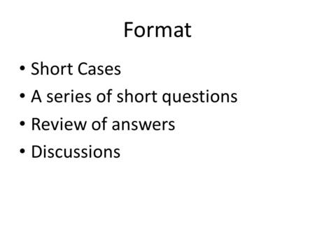 Format Short Cases A series of short questions Review of answers Discussions.