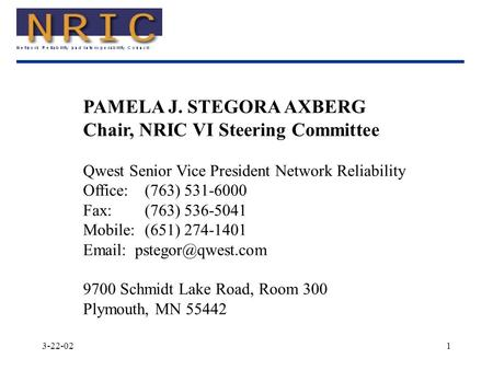 3-22-021 PAMELA J. STEGORA AXBERG Chair, NRIC VI Steering Committee Qwest Senior Vice President Network Reliability Office:(763) 531-6000 Fax:(763) 536-5041.