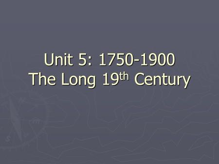 Unit 5: 1750-1900 The Long 19 th Century. Major Characteristics ► European dominance of long-distance trade ► Inequalities of classes due to Industrialization.