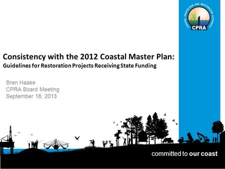Consistency with the 2012 Coastal Master Plan: Guidelines for Restoration Projects Receiving State Funding Bren Haase CPRA Board Meeting September 18,