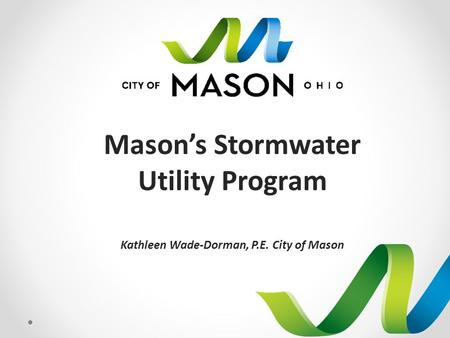 Mason's Stormwater Utility Program Kathleen Wade-Dorman, P.E. City of Mason.