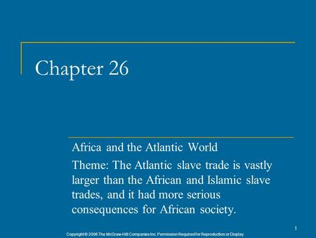 Copyright © 2006 The McGraw-Hill Companies Inc. Permission Required for Reproduction or Display. 1 Chapter 26 Africa and the Atlantic World Theme: The.