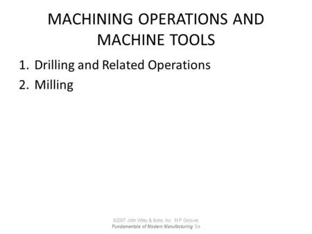 MACHINING OPERATIONS AND MACHINE TOOLS 1.Drilling and Related Operations 2.Milling ©2007 John Wiley & Sons, Inc. M P Groover, Fundamentals of Modern Manufacturing.