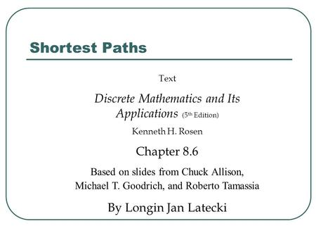 Shortest Paths Text Discrete Mathematics and Its Applications (5 th Edition) Kenneth H. Rosen Chapter 8.6 Based on slides from Chuck Allison, Michael T.