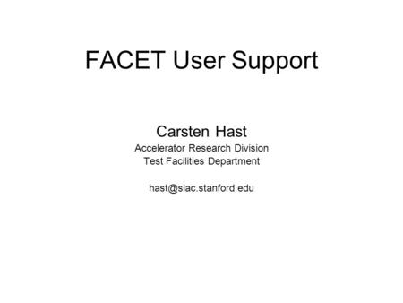 FACET User Support Carsten Hast Accelerator Research Division Test Facilities Department