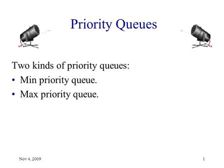 Priority Queues Two kinds of priority queues: Min priority queue. Max priority queue. Nov 4, 20091.