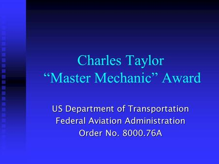 "Charles Taylor ""Master Mechanic"" Award US Department of Transportation Federal Aviation Administration Order No. 8000.76A."