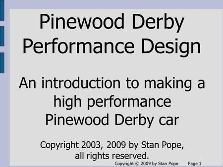 Copyright © 2009 by Stan Pope Page 1 Pinewood Derby Performance Design An introduction to making a high performance Pinewood Derby car Copyright 2003,