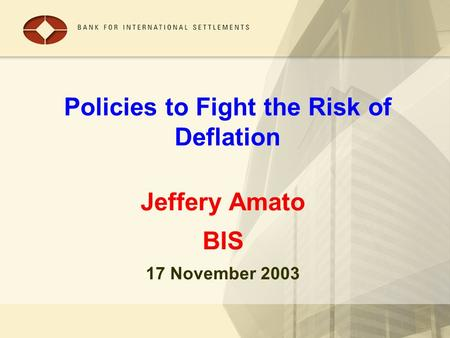 Policies to Fight the Risk of Deflation Jeffery Amato BIS 17 November 2003.
