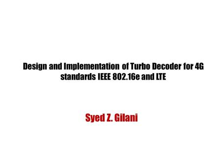 Design and Implementation of <strong>Turbo</strong> Decoder for 4G standards IEEE 802.16e and LTE Syed Z. Gilani.