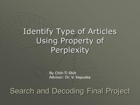 Search and Decoding Final Project Identify Type of Articles Using Property of Perplexity By Chih-Ti Shih Advisor: Dr. V. Kepuska.