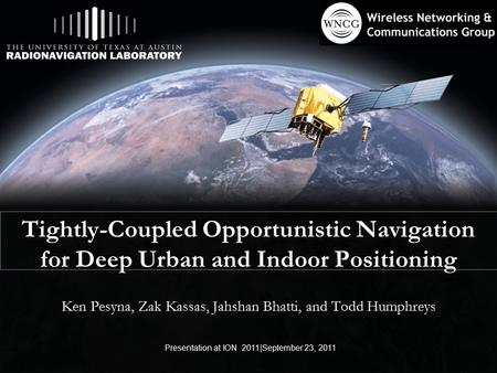Tightly-Coupled Opportunistic Navigation for Deep Urban and Indoor Positioning Ken Pesyna, Zak Kassas, Jahshan Bhatti, and Todd Humphreys Presentation.