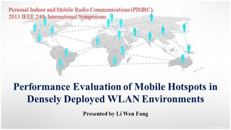 Performance Evaluation of Mobile Hotspots in Densely Deployed WLAN Environments Presented by Li Wen Fang Personal Indoor and Mobile Radio Communications.
