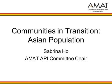 Communities in Transition: Asian Population Sabrina Ho AMAT API Committee Chair.
