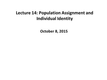 Lecture 14: Population Assignment and Individual Identity October 8, 2015.