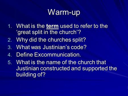 Warm-up 1. What is the term used to refer to the 'great split in the church'? 2. Why did the churches split? 3. What was Justinian's code? 4. Define Excommunication.