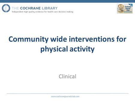 Community wide interventions for physical activity Clinical www.cochranejournalclub.com.