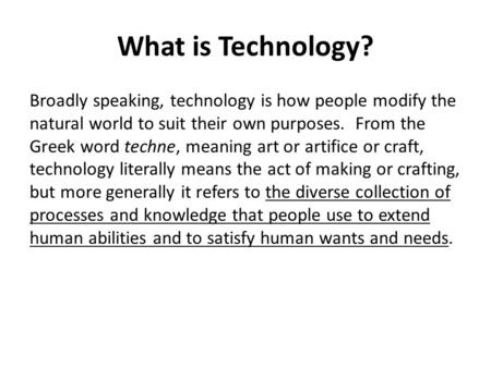 What is Technology? Broadly speaking, technology is how people modify the natural world to suit their own purposes. From the Greek word techne, meaning.