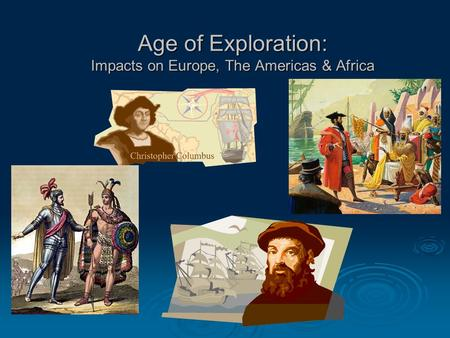 Age of Exploration: Impacts on Europe, The Americas & Africa.