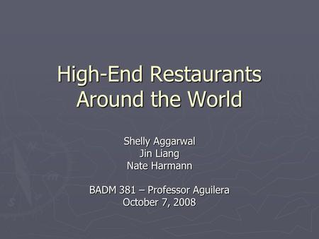 High-End Restaurants Around the World Shelly Aggarwal Jin Liang Nate Harmann BADM 381 – Professor Aguilera October 7, 2008.