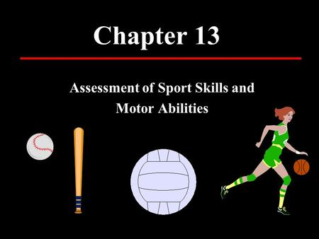 Chapter 13 Assessment of Sport Skills and Motor Abilities.