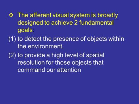  The afferent visual system is broadly designed to achieve 2 fundamental goals: (1)to detect the presence of objects within the environment. (2)to provide.