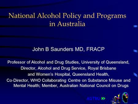 ADTRU National Alcohol Policy and Programs in Australia John B Saunders MD, FRACP Professor of Alcohol and Drug Studies, University of Queensland, Director,