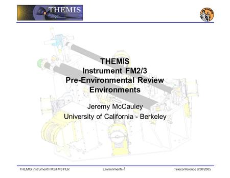 THEMIS Instrument FM2/FM3 PEREnvironments- 1 Teleconference 8/30/2005 THEMIS Instrument FM2/3 Pre-Environmental Review Environments Jeremy McCauley University.