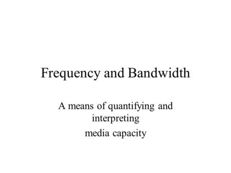 Frequency and Bandwidth A means of quantifying and interpreting media capacity.