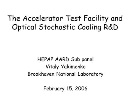 The Accelerator Test Facility and Optical Stochastic Cooling R&D HEPAP AARD Sub panel Vitaly Yakimenko Brookhaven National Laboratory February 15, 2006.